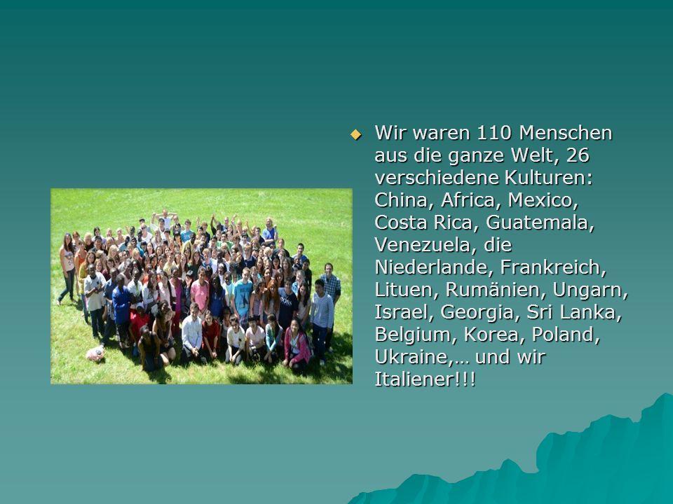 Wir waren 110 Menschen aus die ganze Welt, 26 verschiedene Kulturen: China, Africa, Mexico, Costa Rica, Guatemala, Venezuela, die Niederlande, Frankreich, Lituen, Rumänien, Ungarn, Israel, Georgia, Sri Lanka, Belgium, Korea, Poland, Ukraine,… und wir Italiener!!!