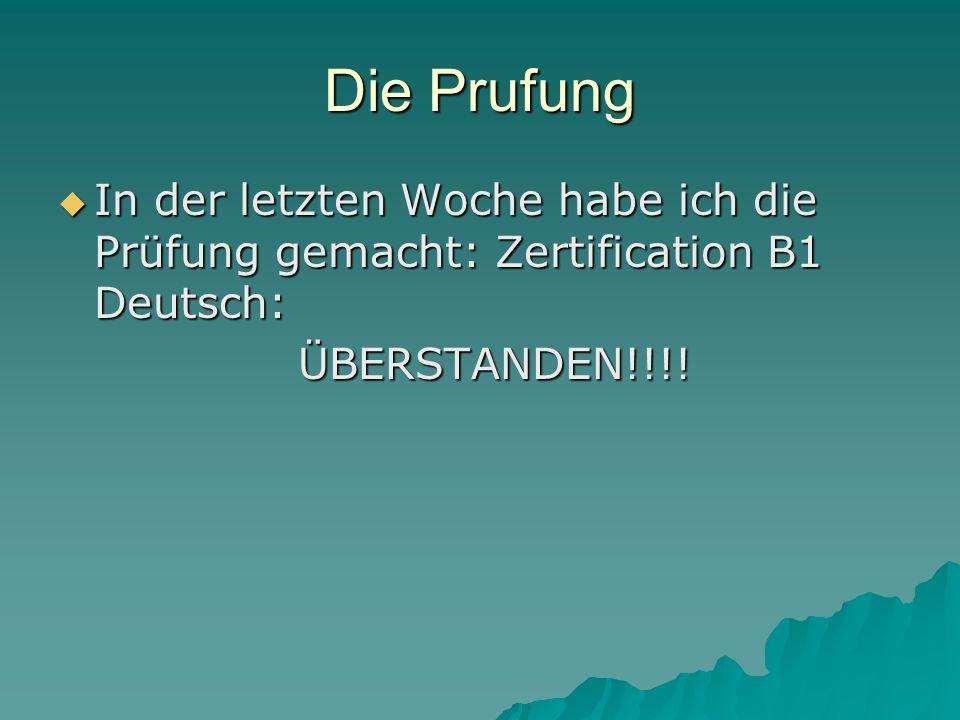 Die Prufung In der letzten Woche habe ich die Prüfung gemacht: Zertification B1 Deutsch: ÜBERSTANDEN!!!!