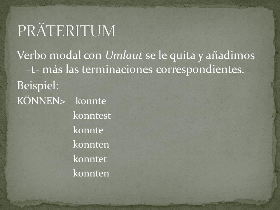 PRÄTERITUM Verbo modal con Umlaut se le quita y añadimos –t- más las terminaciones correspondientes.