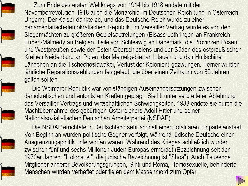 Zum Ende des ersten Weltkriegs von 1914 bis 1918 endete mit der Novemberrevolution 1918 auch die Monarchie im Deutschen Reich (und in Österreich-Ungarn). Der Kaiser dankte ab, und das Deutsche Reich wurde zu einer parlamentarisch-demokratischen Republik. Im Versailler Vertrag wurde es von den Siegermächten zu größeren Gebietsabtretungen (Elsass-Lothringen an Frankreich, Eupen-Malmedy an Belgien, Teile von Schleswig an Dänemark, die Provinzen Posen und Westpreußen sowie der Osten Oberschlesiens und der Süden des ostpreußischen Kreises Neidenburg an Polen, das Memelgebiet an Litauen und das Hultschiner Ländchen an die Tschechoslowakei, Verlust der Kolonien) gezwungen. Ferner wurden jährliche Reparationszahlungen festgelegt, die über einen Zeitraum von 80 Jahren gelten sollten.