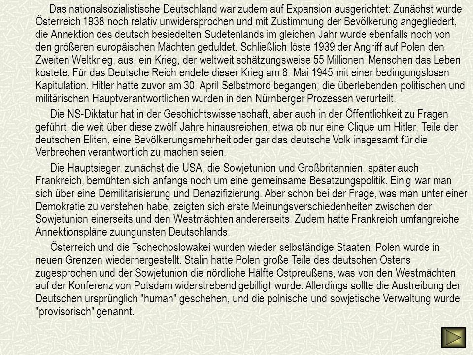 Das nationalsozialistische Deutschland war zudem auf Expansion ausgerichtet: Zunächst wurde Österreich 1938 noch relativ unwidersprochen und mit Zustimmung der Bevölkerung angegliedert, die Annektion des deutsch besiedelten Sudetenlands im gleichen Jahr wurde ebenfalls noch von den größeren europäischen Mächten geduldet. Schließlich löste 1939 der Angriff auf Polen den Zweiten Weltkrieg, aus, ein Krieg, der weltweit schätzungsweise 55 Millionen Menschen das Leben kostete. Für das Deutsche Reich endete dieser Krieg am 8. Mai 1945 mit einer bedingungslosen Kapitulation. Hitler hatte zuvor am 30. April Selbstmord begangen; die überlebenden politischen und militärischen Hauptverantwortlichen wurden in den Nürnberger Prozessen verurteilt.