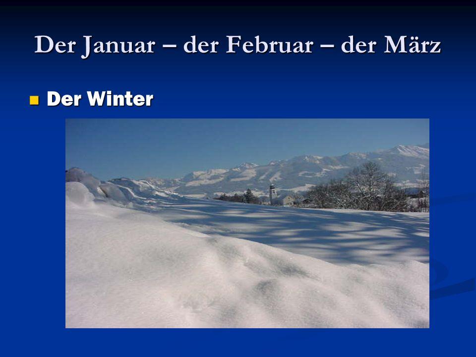Der Januar – der Februar – der März