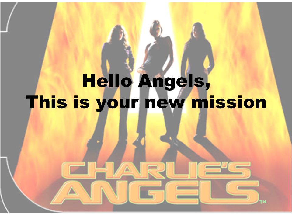 Hello Angels, This is your new mission