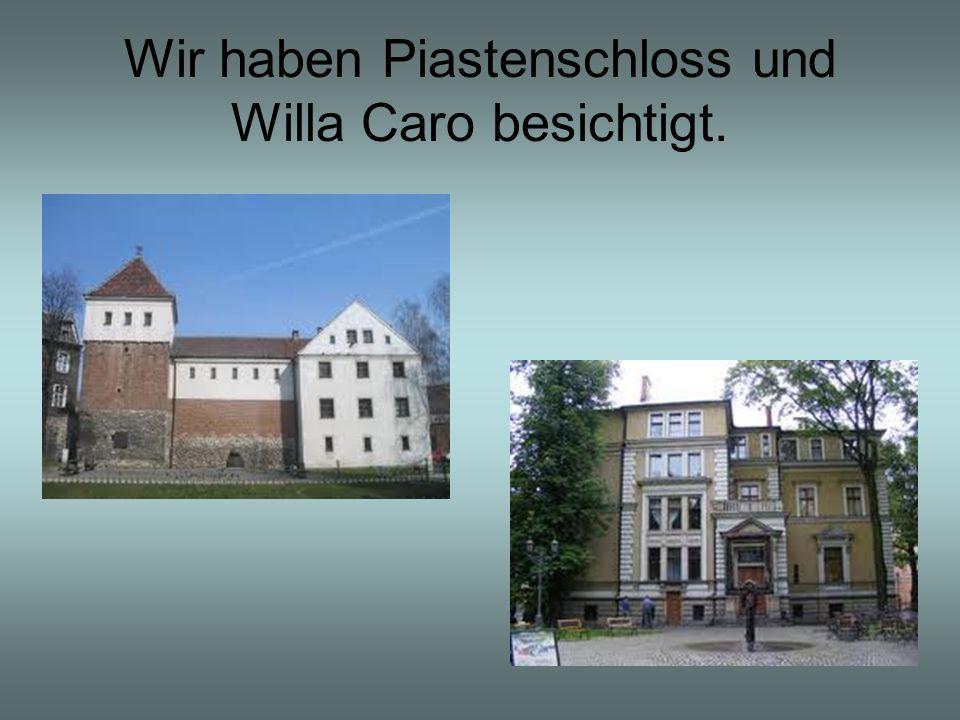 Wir haben Piastenschloss und Willa Caro besichtigt.