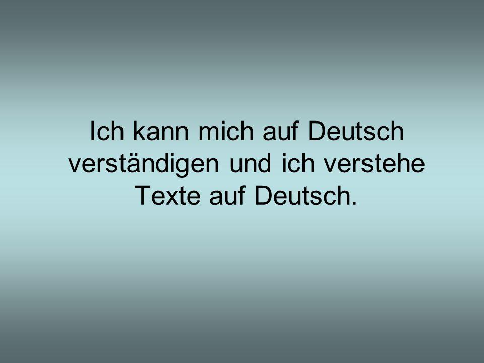 Ich kann mich auf Deutsch verständigen und ich verstehe Texte auf Deutsch.