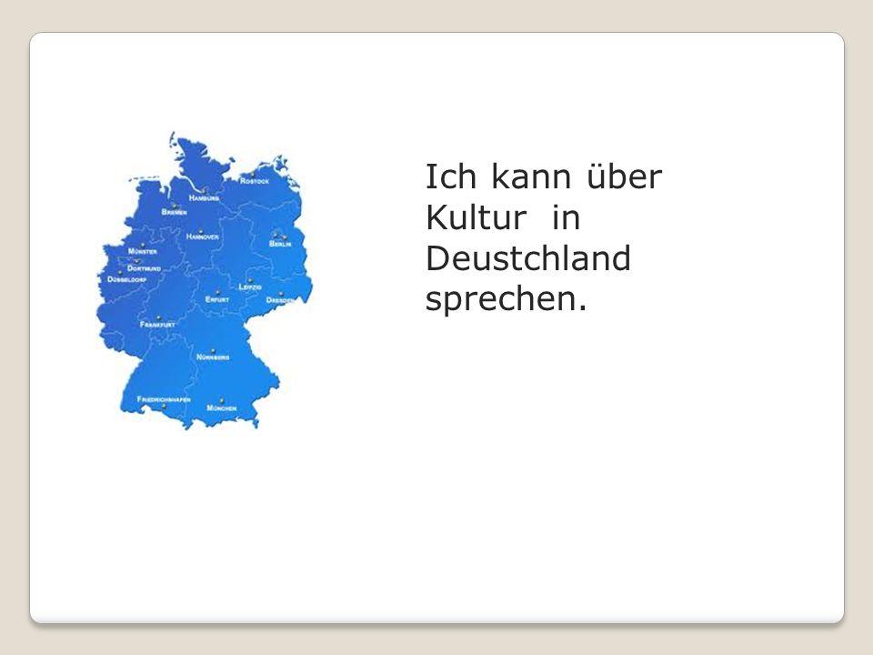 Ich kann über Kultur in Deustchland sprechen.