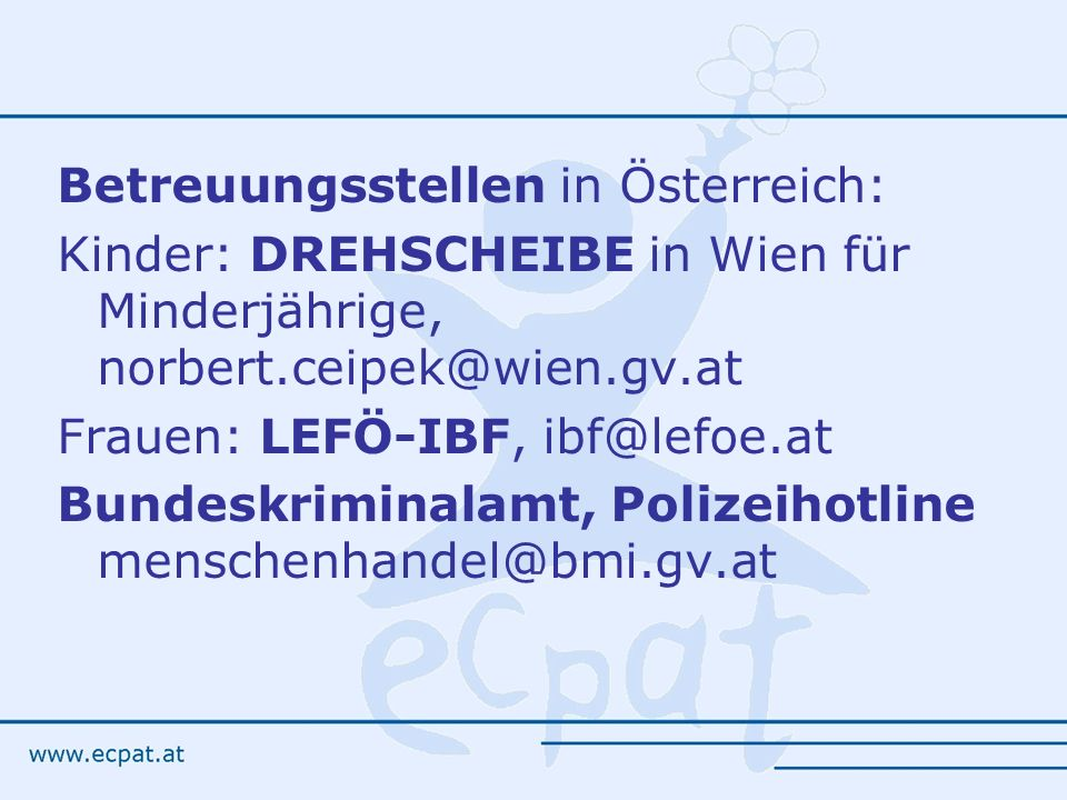 Betreuungsstellen in Österreich: Kinder: DREHSCHEIBE in Wien für Minderjährige, norbert.ceipek@wien.gv.at Frauen: LEFÖ-IBF, ibf@lefoe.at Bundeskriminalamt, Polizeihotline menschenhandel@bmi.gv.at