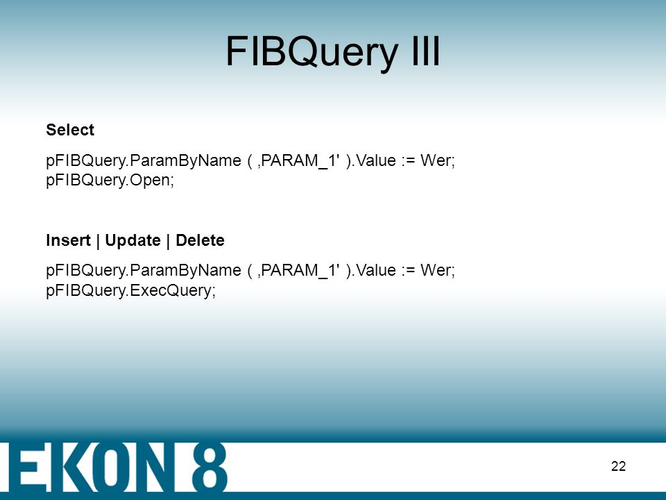 FIBQuery III Select. pFIBQuery.ParamByName ( 'PARAM_1 ).Value := Wer; pFIBQuery.Open; Insert | Update | Delete.