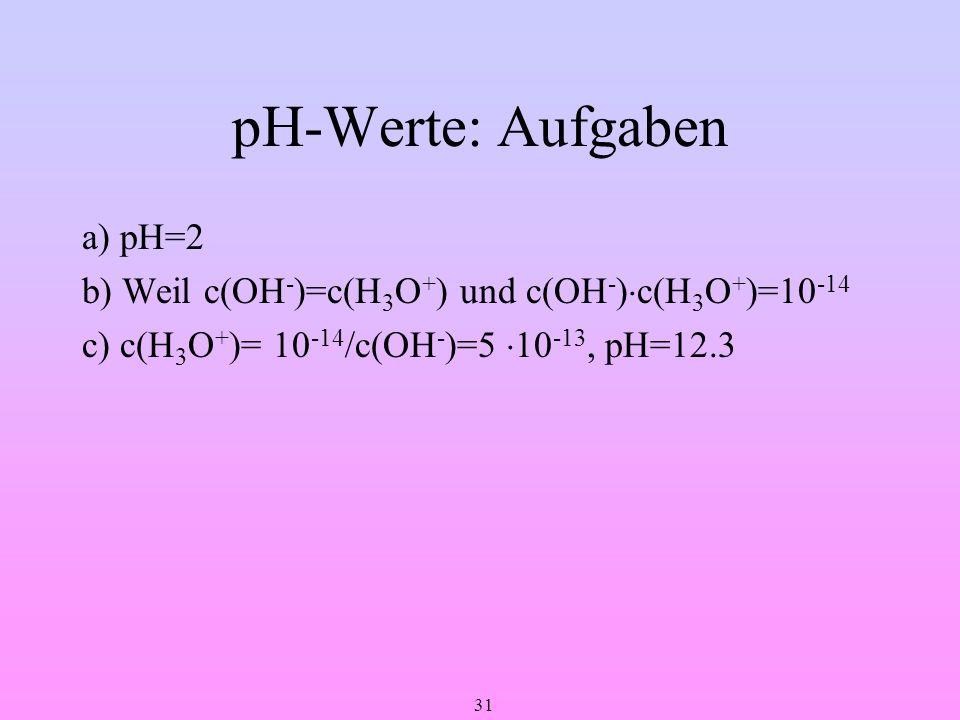 pH-Werte: Aufgaben a) pH=2 b) Weil c(OH-)=c(H3O+) und c(OH-)c(H3O+)=10-14 c) c(H3O+)= 10-14/c(OH-)=5 10-13, pH=12.3