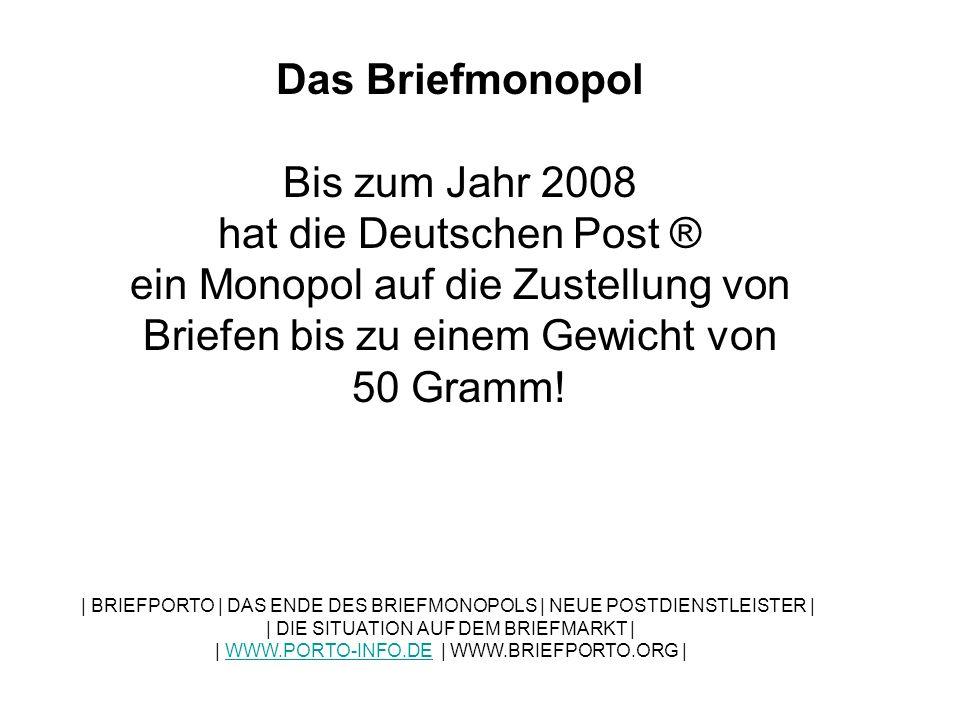 Das Briefmonopol Bis zum Jahr 2008 hat die Deutschen Post ® ein Monopol auf die Zustellung von Briefen bis zu einem Gewicht von 50 Gramm!