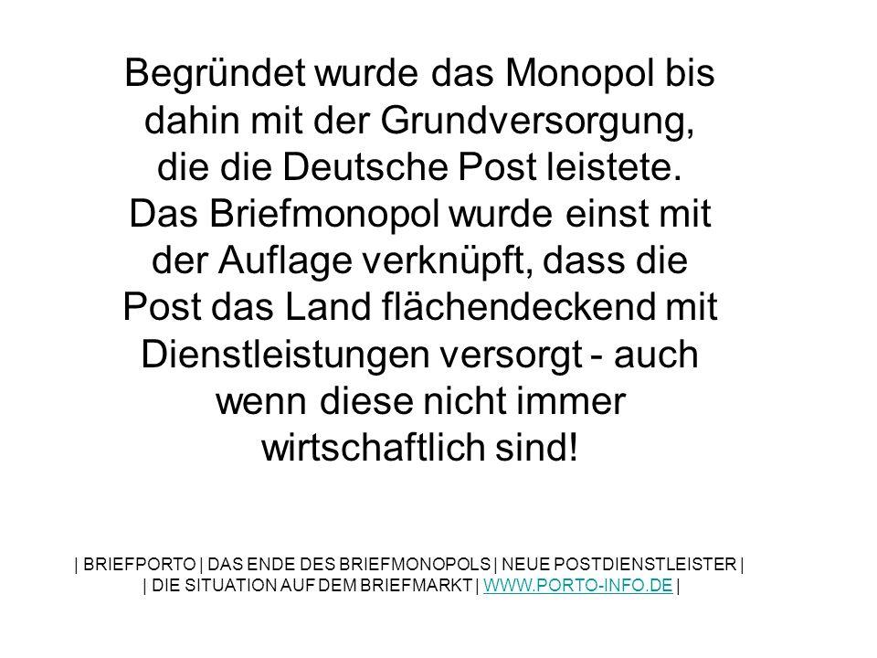 Begründet wurde das Monopol bis dahin mit der Grundversorgung, die die Deutsche Post leistete. Das Briefmonopol wurde einst mit der Auflage verknüpft, dass die Post das Land flächendeckend mit Dienstleistungen versorgt - auch wenn diese nicht immer wirtschaftlich sind!