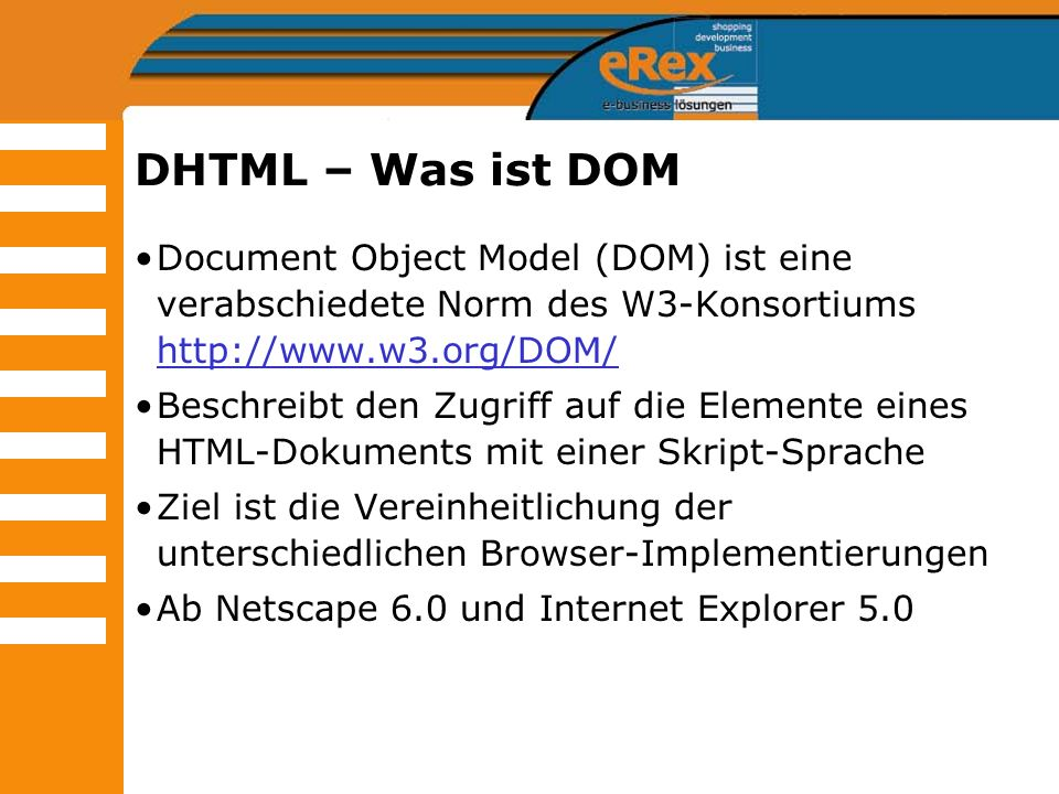 DHTML – Was ist DOM Document Object Model (DOM) ist eine verabschiedete Norm des W3-Konsortiums http://www.w3.org/DOM/