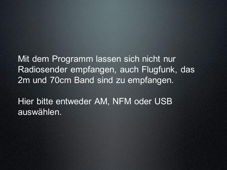 Mit dem Programm lassen sich nicht nur Radiosender empfangen, auch Flugfunk, das 2m und 70cm Band sind zu empfangen.