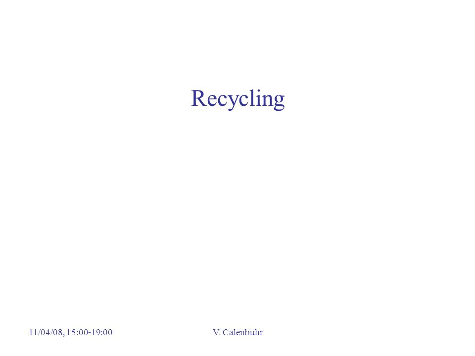 Recycling 11/04/08, 15:00-19:00 V. Calenbuhr