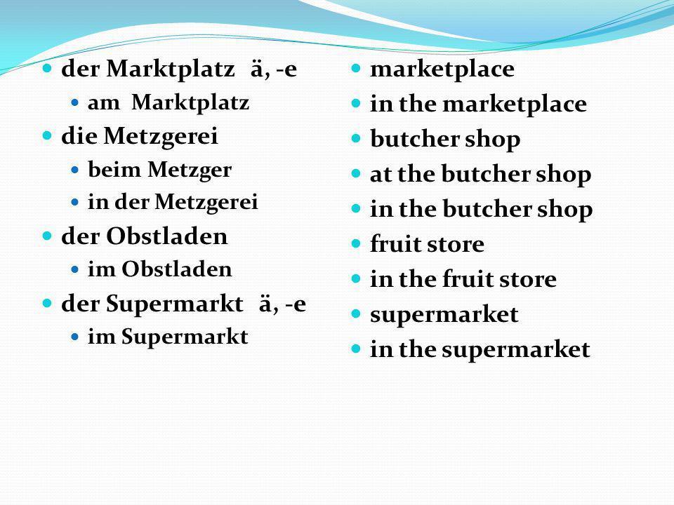 der Marktplatz ä, -e die Metzgerei der Obstladen der Supermarkt ä, -e