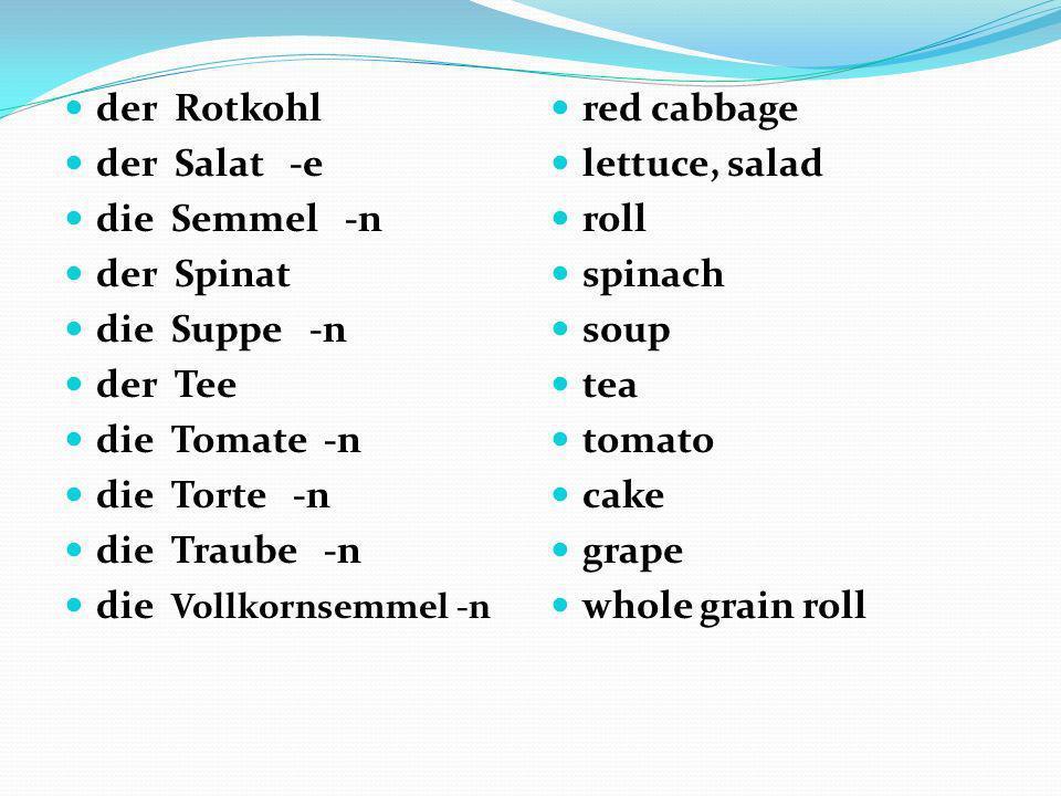 der Rotkohl der Salat -e. die Semmel -n. der Spinat. die Suppe -n. der Tee. die Tomate -n.