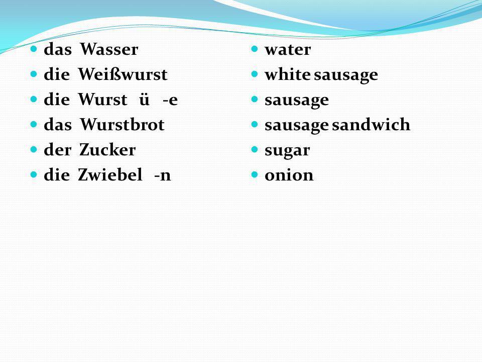 das Wasser die Weißwurst. die Wurst ü -e. das Wurstbrot. der Zucker. die Zwiebel -n.