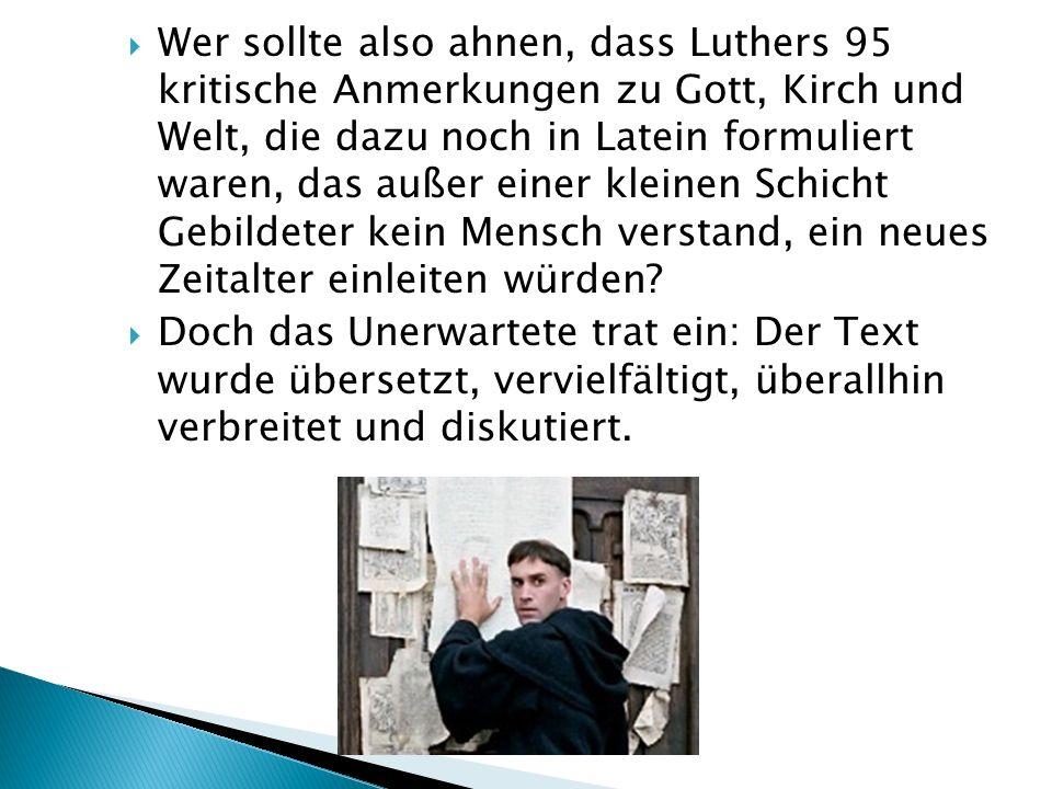 Wer sollte also ahnen, dass Luthers 95 kritische Anmerkungen zu Gott, Kirch und Welt, die dazu noch in Latein formuliert waren, das außer einer kleinen Schicht Gebildeter kein Mensch verstand, ein neues Zeitalter einleiten würden