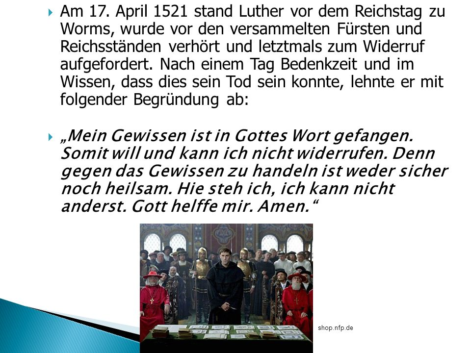 Am 17. April 1521 stand Luther vor dem Reichstag zu Worms, wurde vor den versammelten Fürsten und Reichsständen verhört und letztmals zum Widerruf aufgefordert. Nach einem Tag Bedenkzeit und im Wissen, dass dies sein Tod sein konnte, lehnte er mit folgender Begründung ab: