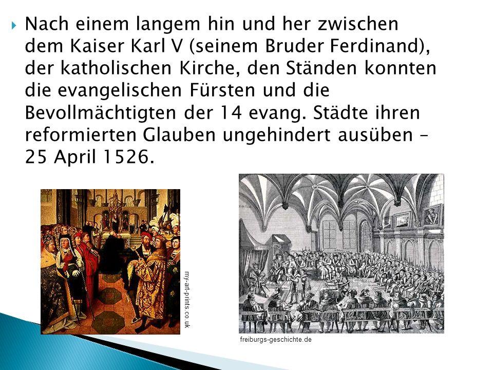 Nach einem langem hin und her zwischen dem Kaiser Karl V (seinem Bruder Ferdinand), der katholischen Kirche, den Ständen konnten die evangelischen Fürsten und die Bevollmächtigten der 14 evang. Städte ihren reformierten Glauben ungehindert ausüben – 25 April 1526.