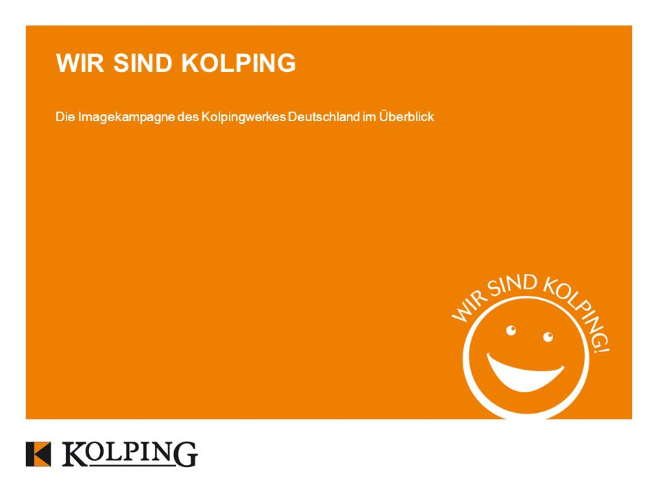 WIR SIND KOLPING Die Imagekampagne des Kolpingwerkes Deutschland im Überblick.
