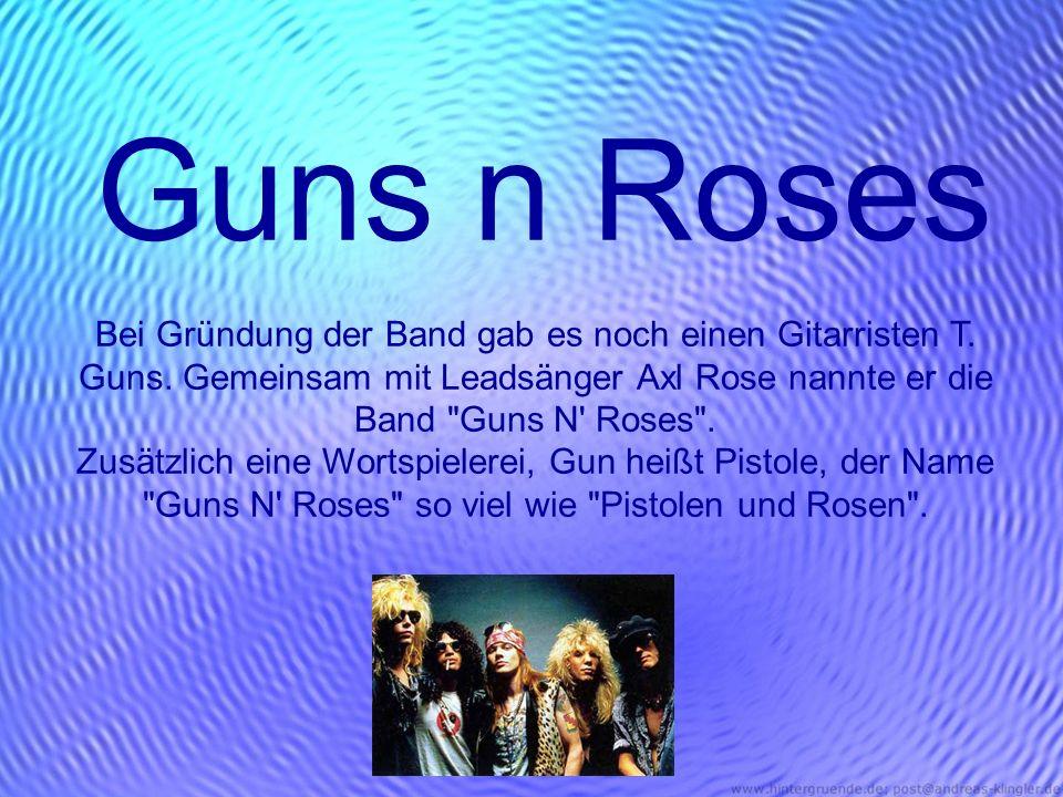 Guns n Roses Bei Gründung der Band gab es noch einen Gitarristen T. Guns. Gemeinsam mit Leadsänger Axl Rose nannte er die Band Guns N Roses .