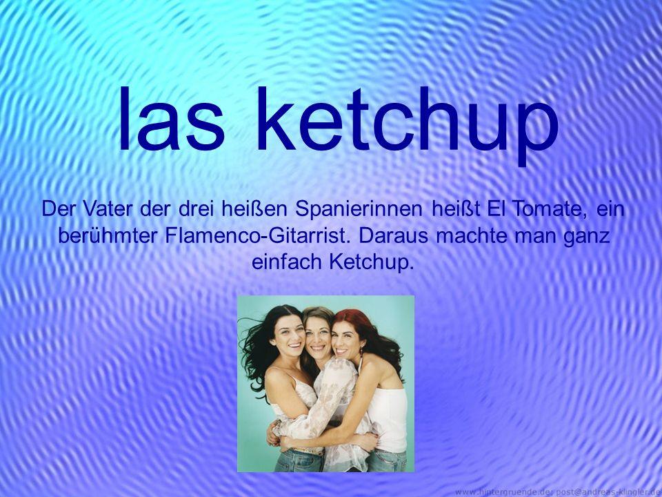 las ketchup Der Vater der drei heißen Spanierinnen heißt El Tomate, ein berühmter Flamenco-Gitarrist.