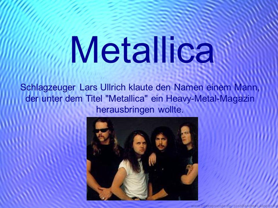 Metallica Schlagzeuger Lars Ullrich klaute den Namen einem Mann, der unter dem Titel Metallica ein Heavy-Metal-Magazin herausbringen wollte.