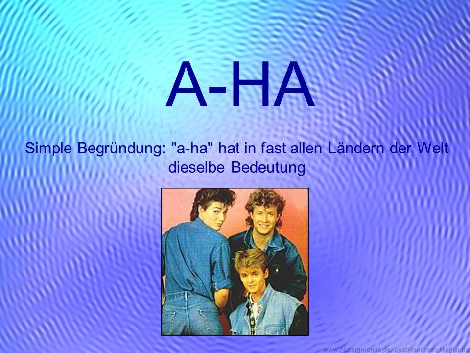 A-HA Simple Begründung: a-ha hat in fast allen Ländern der Welt dieselbe Bedeutung