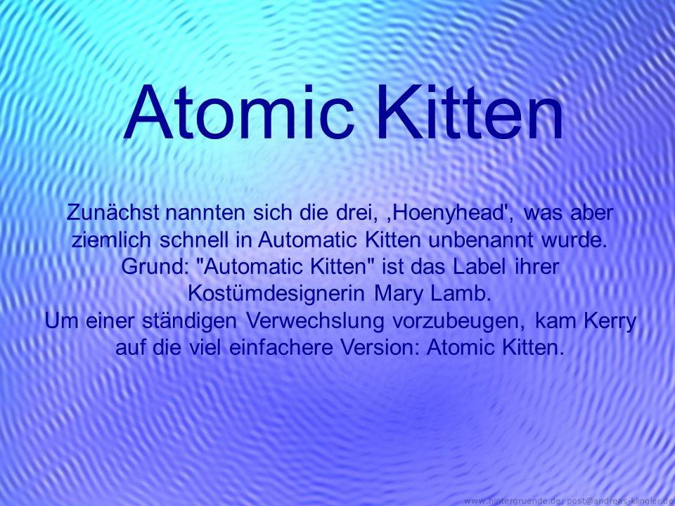 Atomic Kitten Zunächst nannten sich die drei, ,Hoenyhead , was aber ziemlich schnell in Automatic Kitten unbenannt wurde.