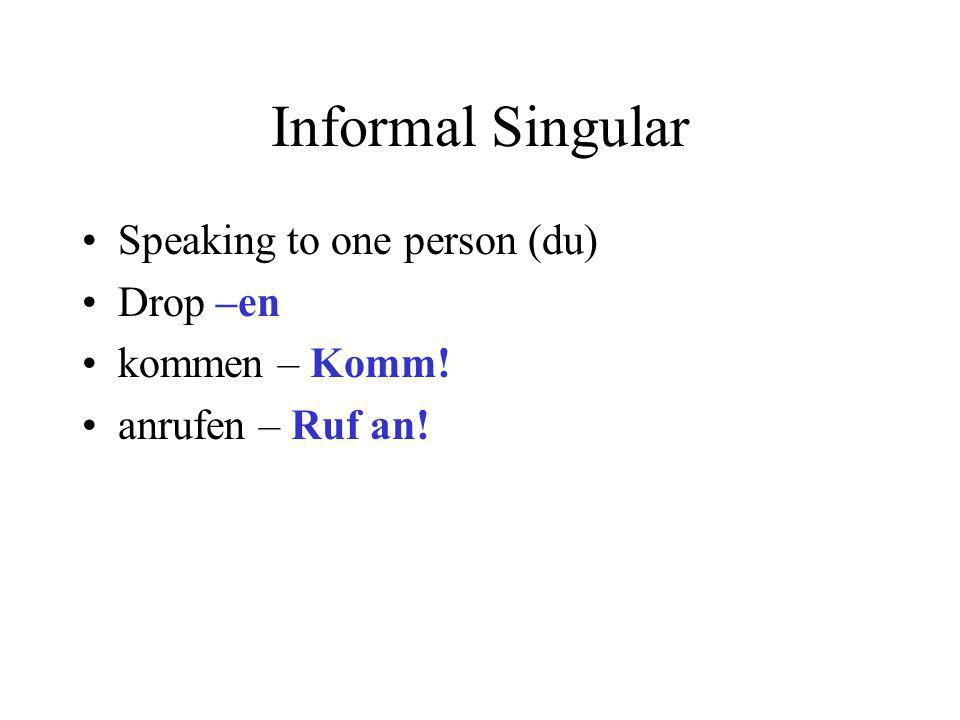Informal Singular Speaking to one person (du) Drop –en kommen – Komm!