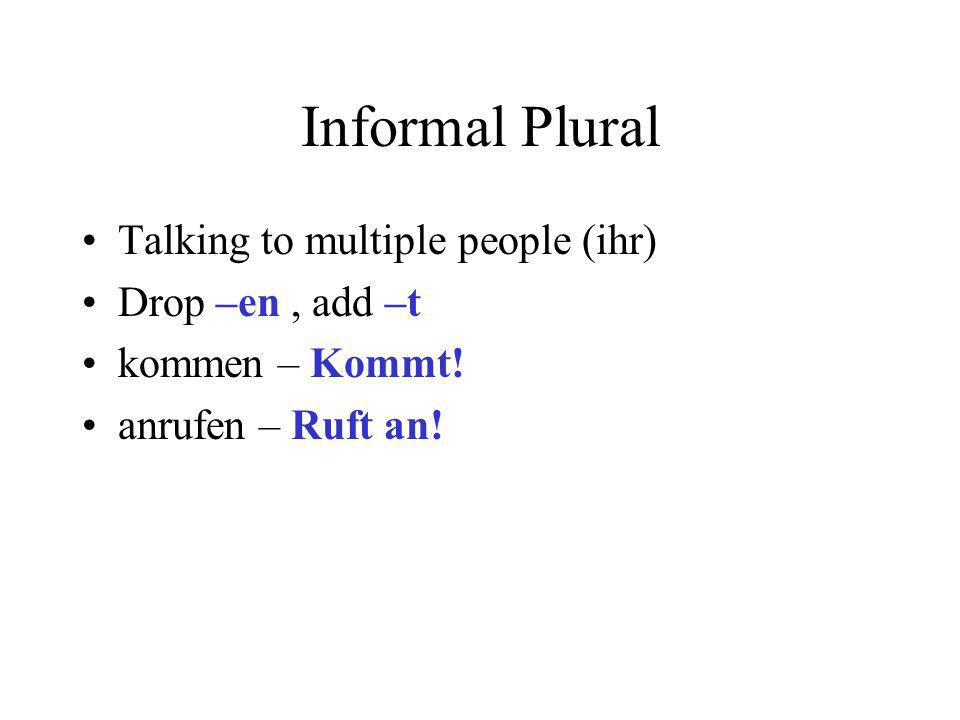 Informal Plural Talking to multiple people (ihr) Drop –en , add –t