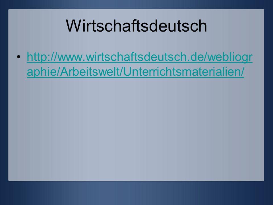 Wirtschaftsdeutsch http://www.wirtschaftsdeutsch.de/webliographie/Arbeitswelt/Unterrichtsmaterialien/