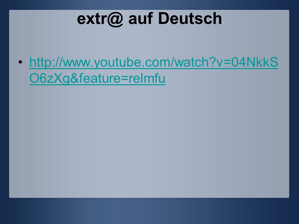 extr@ auf Deutsch http://www.youtube.com/watch v=04NkkSO6zXg&feature=relmfu