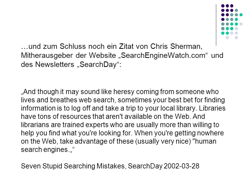 "…und zum Schluss noch ein Zitat von Chris Sherman, Mitherausgeber der Website ""SearchEngineWatch.com und des Newsletters ""SearchDay : ""And though it may sound like heresy coming from someone who lives and breathes web search, sometimes your best bet for finding information is to log off and take a trip to your local library."