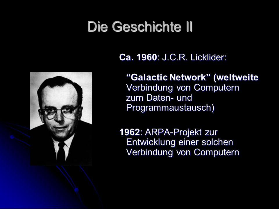 Die Geschichte II Ca. 1960: J.C.R. Licklider: Galactic Network (weltweite Verbindung von Computern zum Daten- und Programmaustausch)