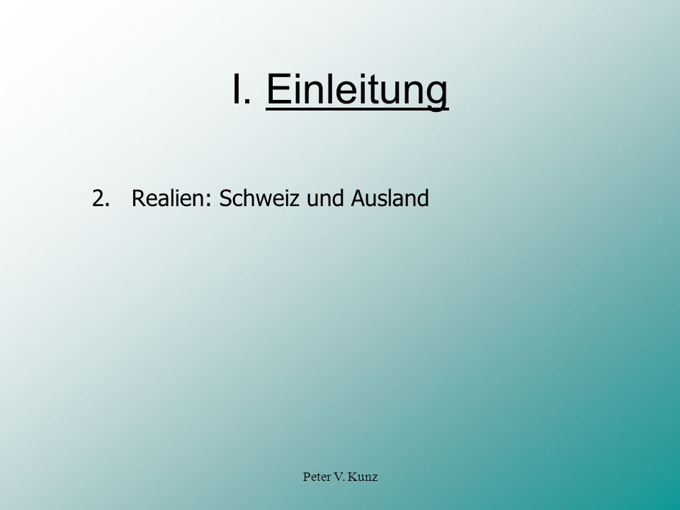 I. Einleitung 2. Realien: Schweiz und Ausland Peter V. Kunz