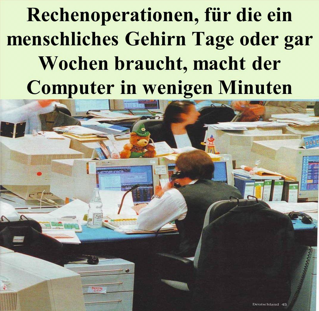 Rechenoperationen, für die ein menschliches Gehirn Tage oder gar Wochen braucht, macht der Computer in wenigen Minuten