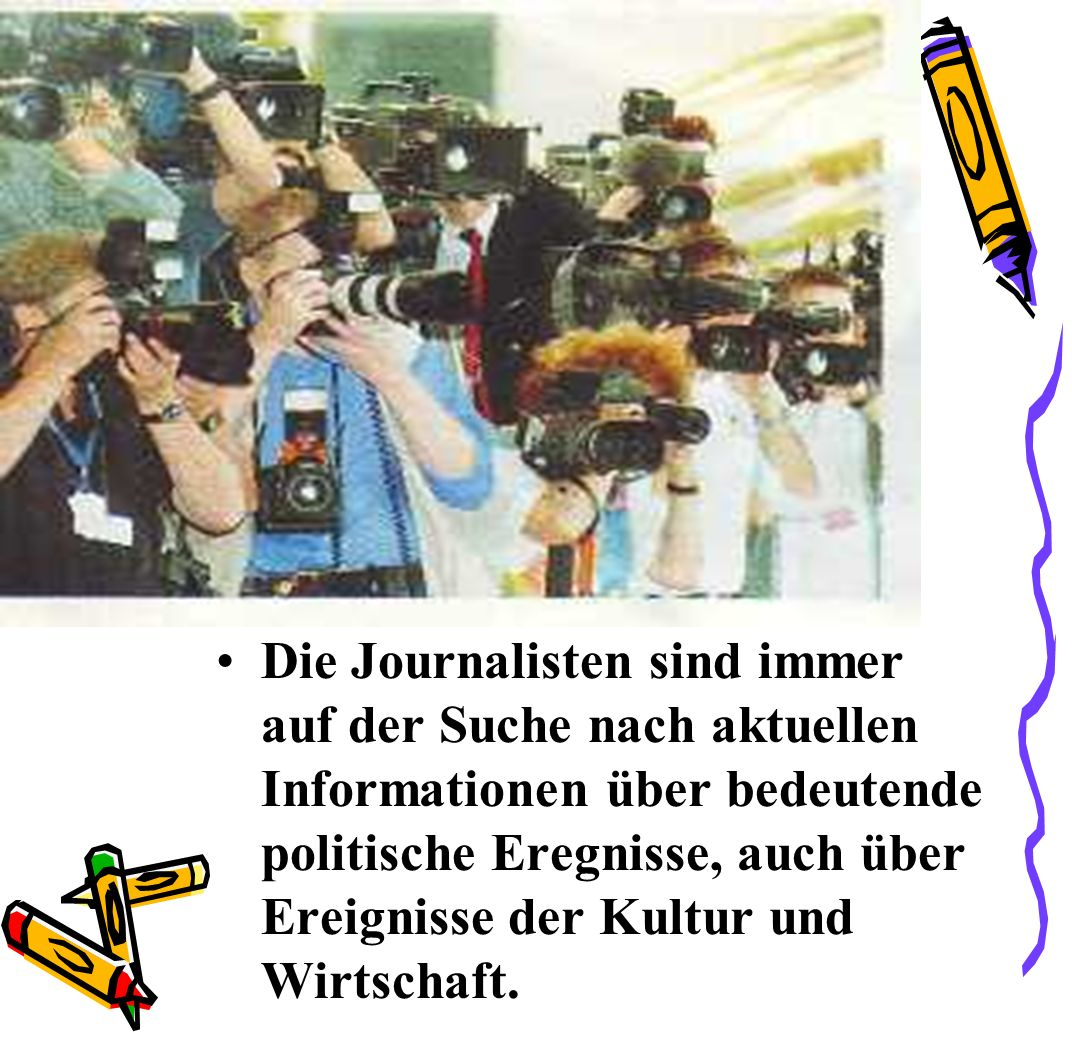 Die Journalisten sind immer auf der Suche nach aktuellen Informationen über bedeutende politische Eregnisse, auch über Ereignisse der Kultur und Wirtschaft.