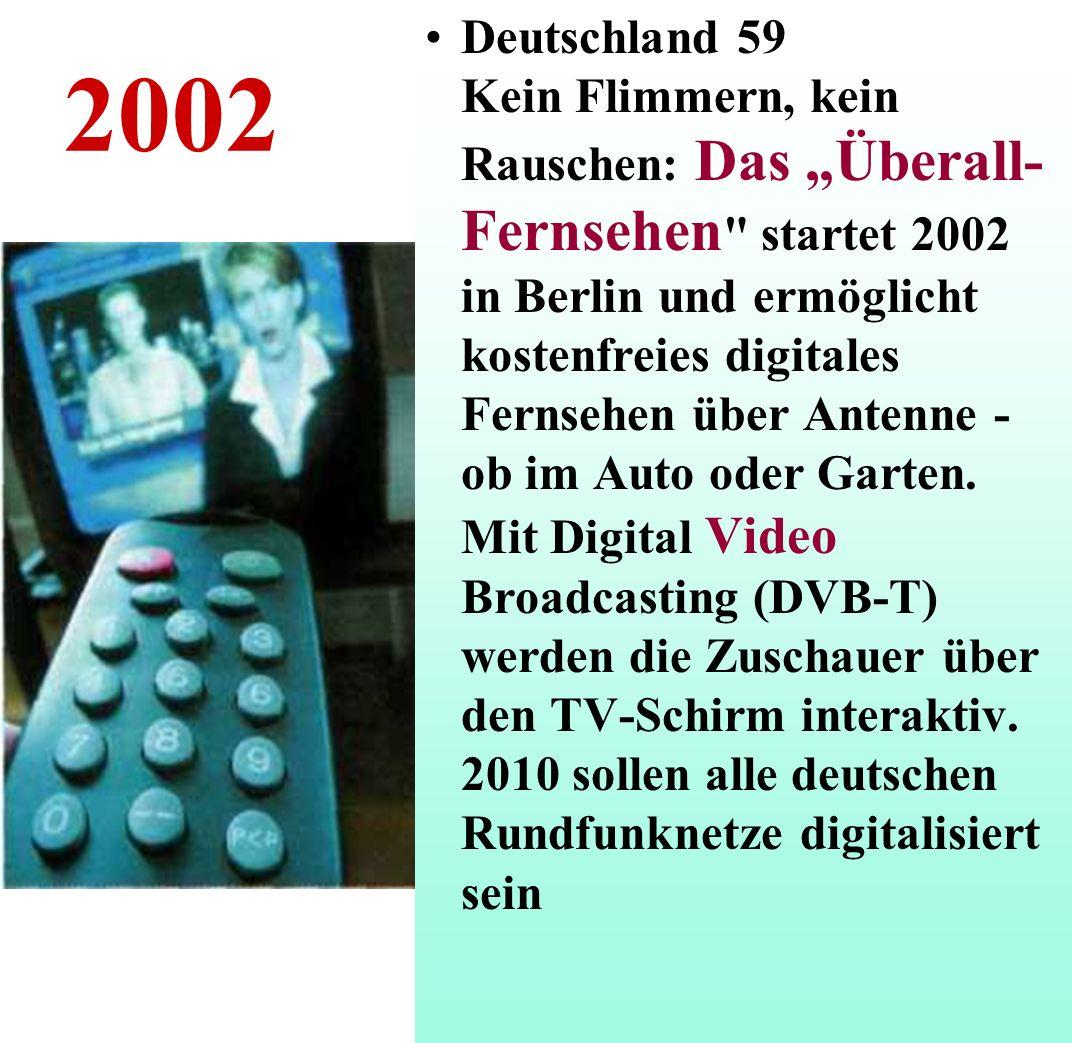"""Deutschland 59 Kein Flimmern, kein Rauschen: Das """"Überall-Fernsehen startet 2002 in Berlin und ermöglicht kostenfreies digitales Fernsehen über Antenne - ob im Auto oder Garten. Mit Digital Video Broadcasting (DVB-T) werden die Zuschauer über den TV-Schirm interaktiv. 2010 sollen alle deutschen Rundfunknetze digitalisiert sein"""