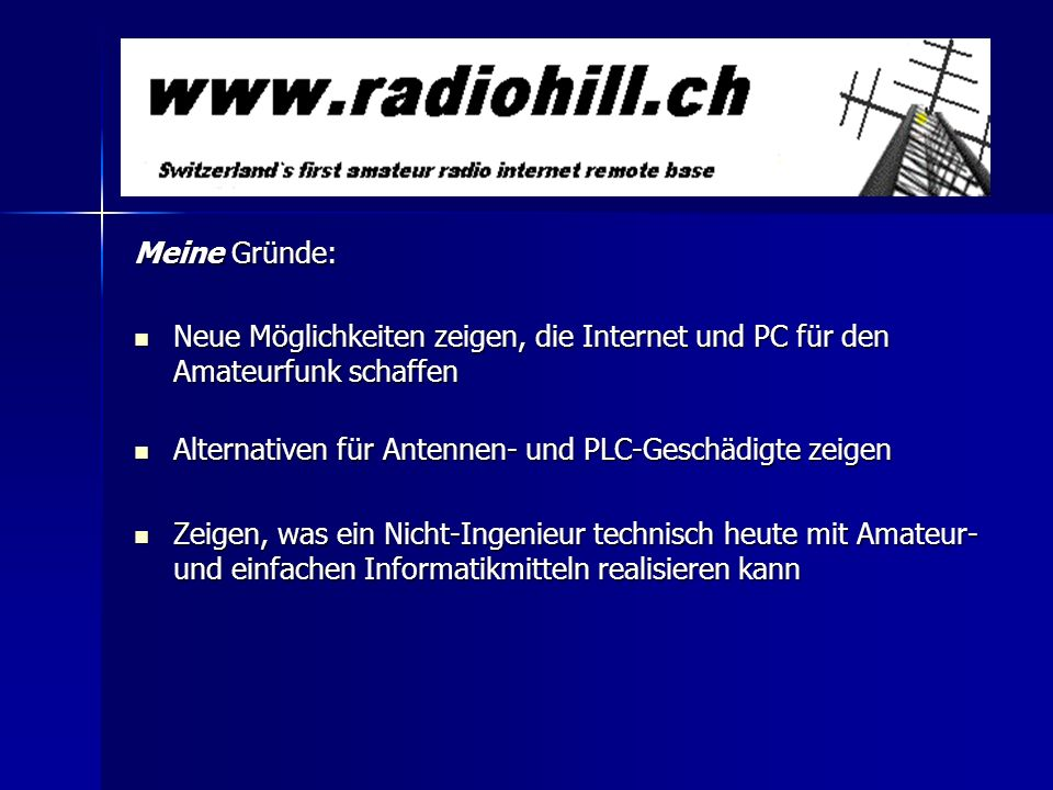 Meine Gründe: Neue Möglichkeiten zeigen, die Internet und PC für den Amateurfunk schaffen. Alternativen für Antennen- und PLC-Geschädigte zeigen.