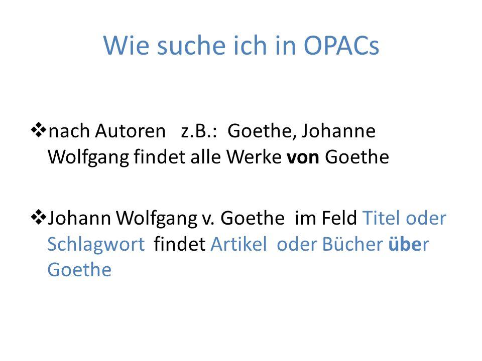 Wie suche ich in OPACsnach Autoren z.B.: Goethe, Johanne Wolfgang findet alle Werke von Goethe.