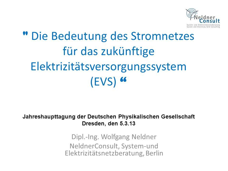 Die Bedeutung des Stromnetzes für das zukünftige Elektrizitätsversorgungssystem (EVS) Jahreshaupttagung der Deutschen Physikalischen Gesellschaft Dresden, den 5.3.13