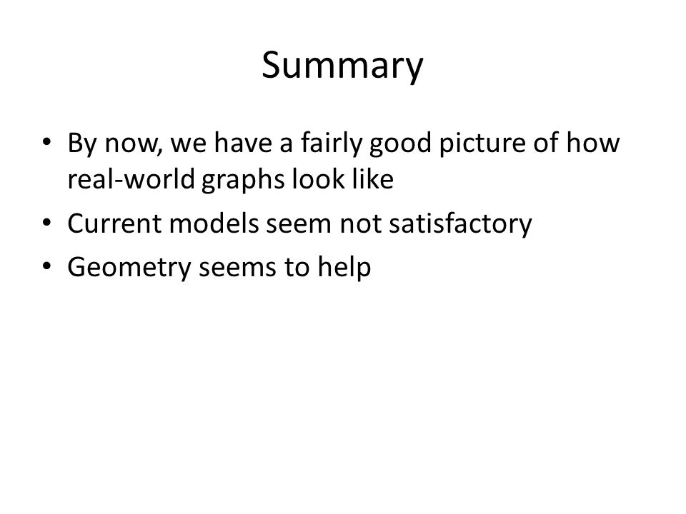 Summary By now, we have a fairly good picture of how real-world graphs look like. Current models seem not satisfactory.
