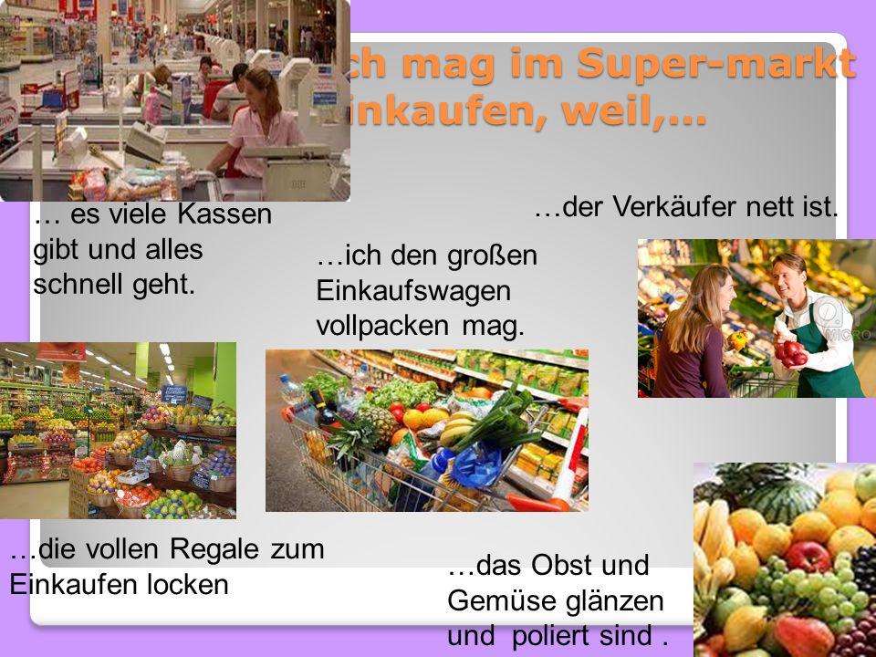 Ich mag im Super-markt einkaufen, weil,…