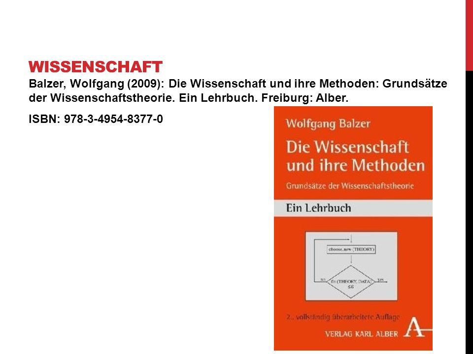 Wissenschaft Balzer, Wolfgang (2009): Die Wissenschaft und ihre Methoden: Grundsätze der Wissenschaftstheorie. Ein Lehrbuch. Freiburg: Alber.