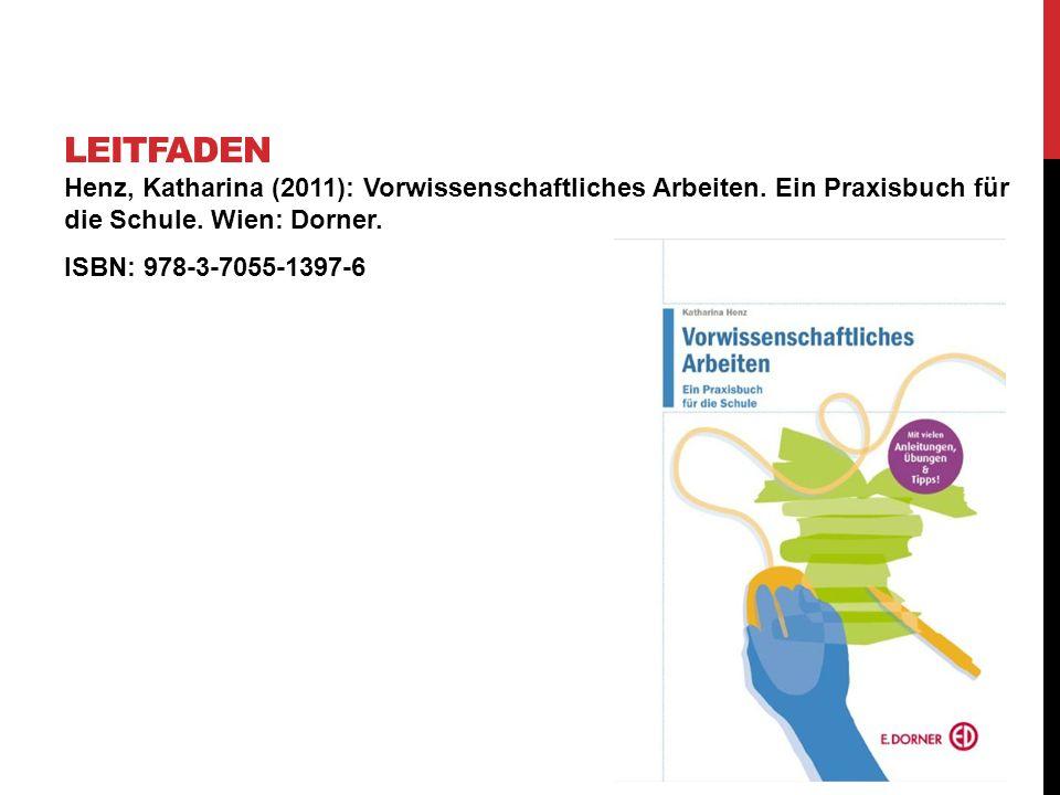 Leitfaden Henz, Katharina (2011): Vorwissenschaftliches Arbeiten. Ein Praxisbuch für die Schule. Wien: Dorner.