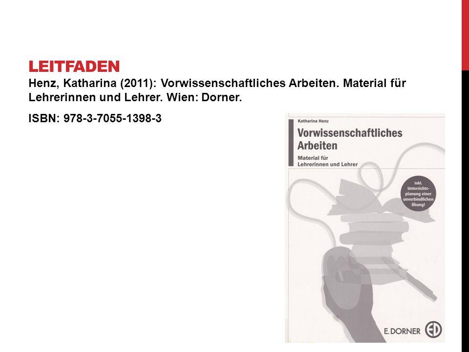 Leitfaden Henz, Katharina (2011): Vorwissenschaftliches Arbeiten. Material für Lehrerinnen und Lehrer. Wien: Dorner.