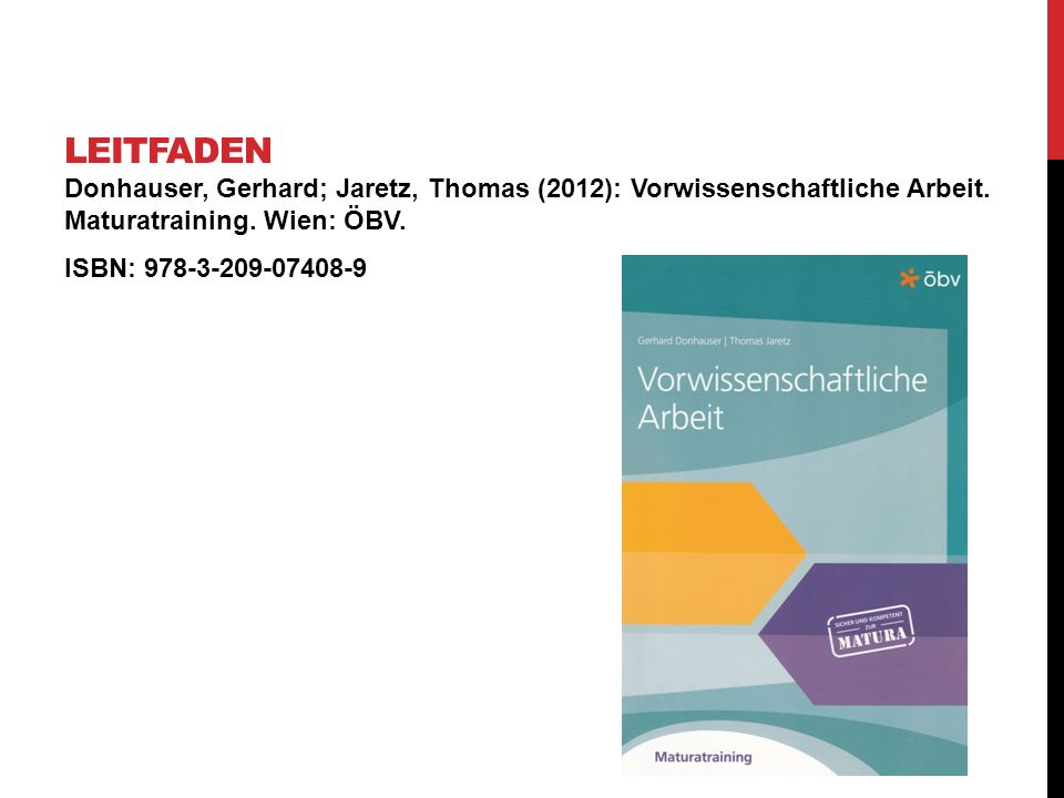 Leitfaden Donhauser, Gerhard; Jaretz, Thomas (2012): Vorwissenschaftliche Arbeit. Maturatraining. Wien: ÖBV.