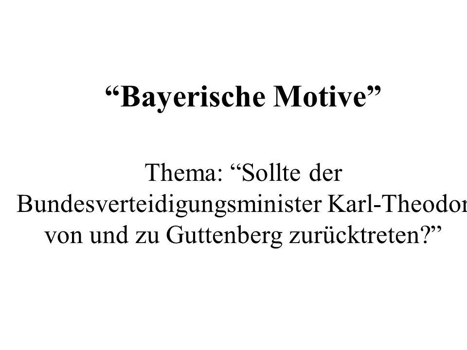 Bayerische Motive Thema: Sollte der Bundesverteidigungsminister Karl-Theodor von und zu Guttenberg zurücktreten
